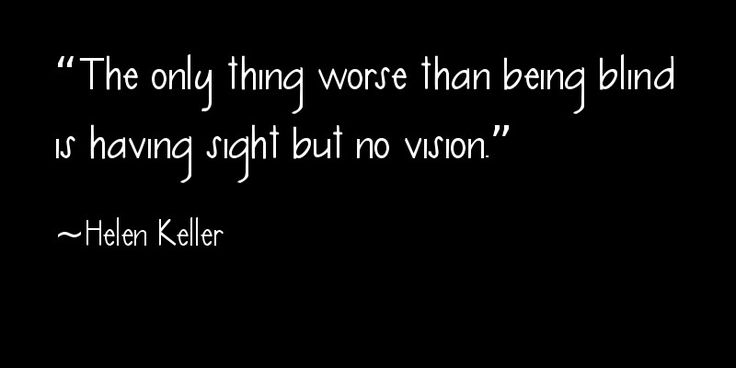 """The only thing worse than being blind is having sight but no vision."" ~ Helen Keller"