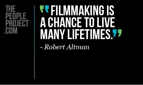 """Filmmaking is a chance to live many lifetimes."" Robert Altman"
