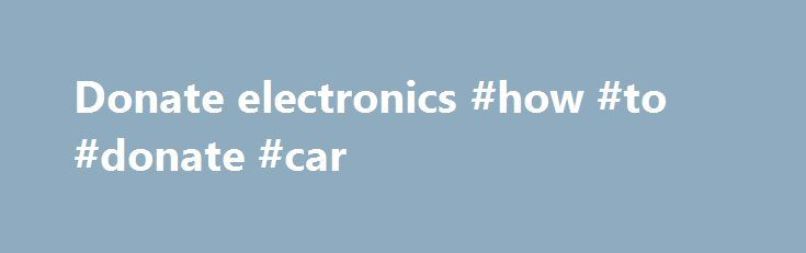 Donate electronics #how #to #donate #car http://donate.remmont.com/donate-electronics-how-to-donate-car/  #donate electronics # Search Families can start now to lower stress and get homes organized for 2015 ROCKVILLE, MD — Now is the time for families to clean out their homes and storage spaces and make room for this year's holiday presents. There are more than 3,000 Goodwill stores across the United States and Canada […]