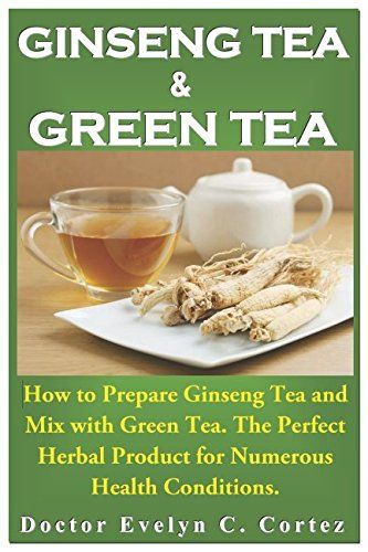 Ginseng Tea and Green Tea: How to Prepare Ginseng Tea and Mix with Green Tea. The Perfect Herbal Product for Numerous Health Conditions. Reviews