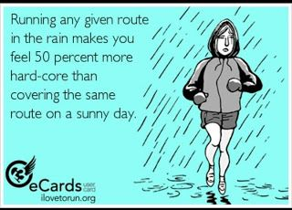 Running in the rain -  because it is what we do. Go for it! You will always thank yourself later.