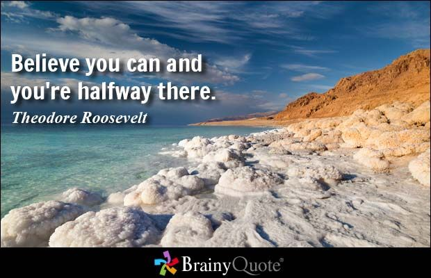 Believe you can and you're halfway there. - Theodore Roosevelt at BrainyQuote Mobile