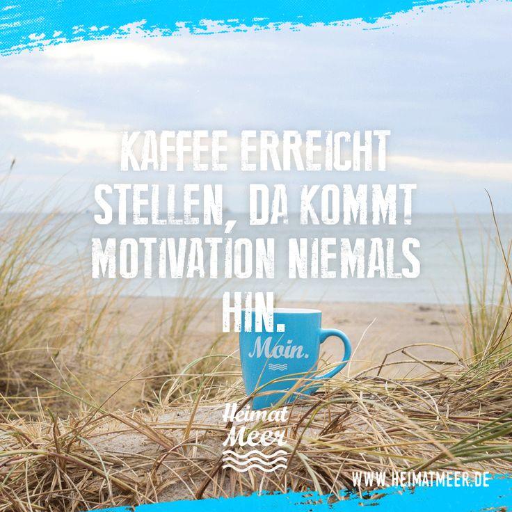 Kaffee erreicht Stellen, da kommt Motivation niemals hin. Moin Tasse >>