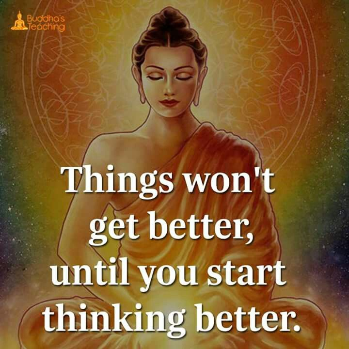 Things won't get better until you start thinking better .