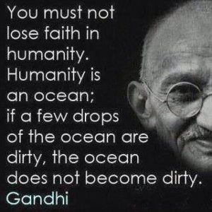 You must not lose faith in humanity. Humanity is an ocean; if a few drops of the ocean are dirty, the ocean does not become dirty. ~ Gandhi