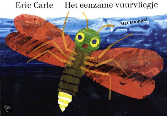 Eric Carle  Het eenzame vuurvliegje, zoekt de andere vuurvliegjes. Maar steeds gaat hij het verkeerde lichtje achterna. Op de laatste bladzijde vindt hij gelukkig toch zijn vriendjes en dan laten ze echt hun lichtjes schijnen. Met vervangbare batterij! Met echte lichtjes!
