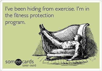 I've been hiding from exercise. I'm in the fitness protection program.