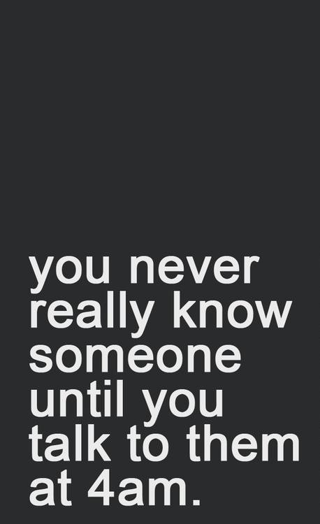 You never really know someone until you talk to them at 4am.