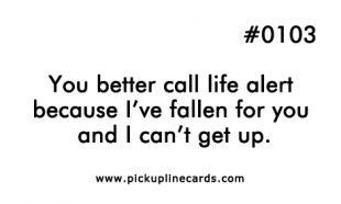 You better call life alert because I've fallen for you and I can't get up.