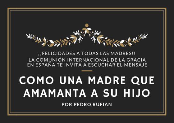 El amor INCONDICIONAL DE UNA MADRE es un reflejo del amor de Dios por nosotros.            Como una madre que amamanta a su hijo - Sermon por Pedro Rufian               COMO-UNA-MADRE-QUE-AMAMANTA-A-SU-HIJO-Pedro-Rufian.mp3                11.8 MB     129 Downloads     Details                    Autor:Comunión de Gracia Internacional            Category:Sermones    License:Freeware    Date:09/05/2015             Lea más de Como una madre que amama