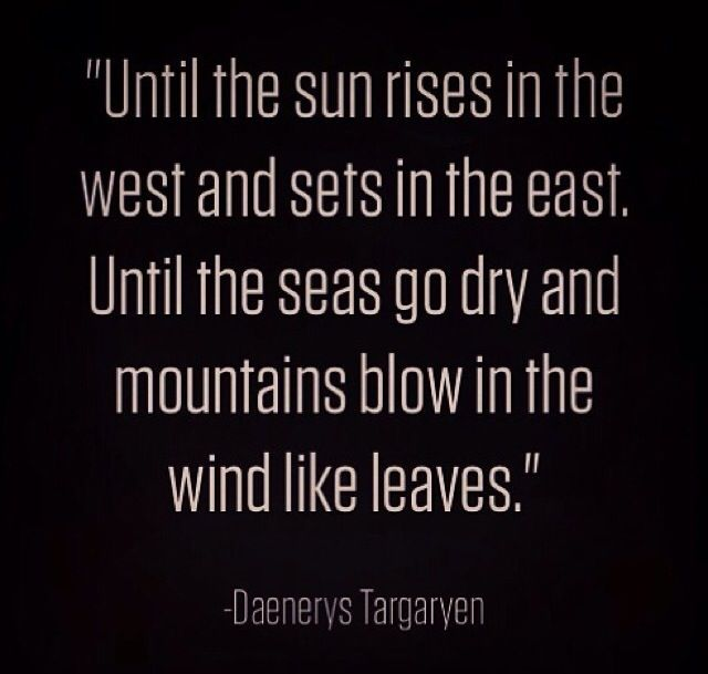 """Until the sun rises in the west and sets in the east."" George R R Martin. Book 1. Daenarys Targaryen"