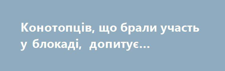 Конотопців, що брали участь у блокаді,  допитує прокуратура http://konotop.in.ua/novosti/ostann-novini/konotoptsiv-shho-brali-uchast-u-blokadi-dopituye-prokuratura/  Відголоски блокади. Проти конотопських активістів, які підтримували залізничну блокаду, розпочалися репресії – про це повідомляє на своїй сторінці Фейсбук Штаб торгівлі з окупантами. Як ідеться...