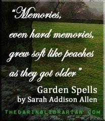 """Memories, even hard memories, grew soft like peaches as they got older."" Garden Spells"