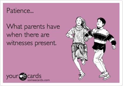 Laughed out loud because it's the TRUTH. Patience... What parents have when