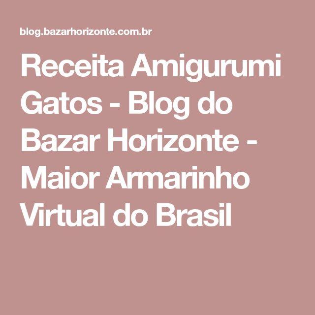 Receita Amigurumi Gatos - Blog do Bazar Horizonte - Maior Armarinho Virtual do Brasil