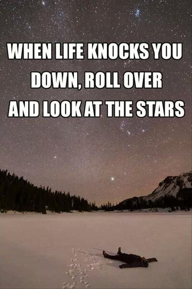 Life is all about perspective. Also, the stars are the greatest things in the world.