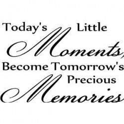 Today's Little MOMENTS, Become Tomorrow's Precious MEMORIES.