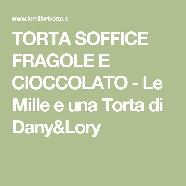 TORTA SOFFICE FRAGOLE E CIOCCOLATO - Le Mille e una Torta di Dany&Lory
