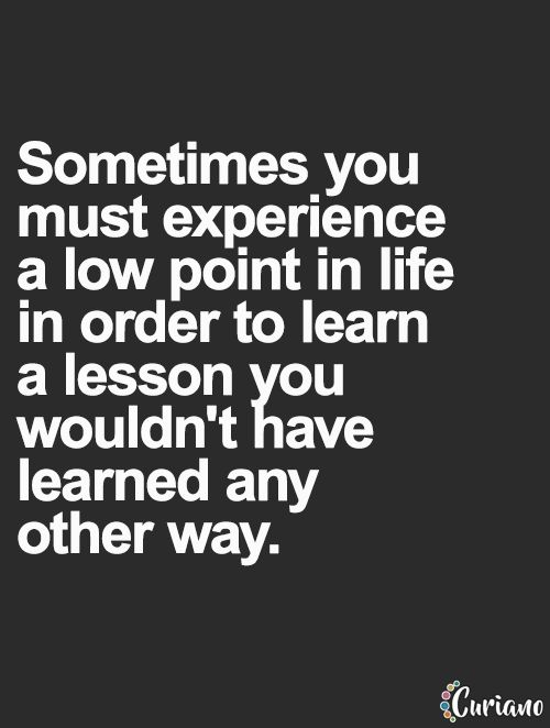 Sometimes you must experience a low point in life to learn a lesson you wouldn't have learned any other way... wise words