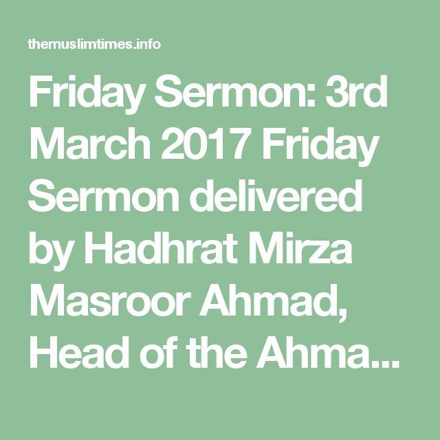 Friday Sermon: 3rd March 2017 Friday Sermon delivered by Hadhrat Mirza Masroor Ahmad, Head of the Ahmadiyya Muslim Community. – The Muslim Times