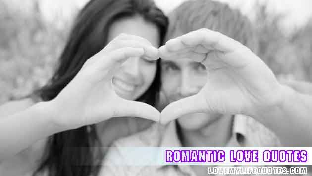 Romantic Love Quotes and Sayings, Romantic quotes about love may be wise, romantic, and even humorous