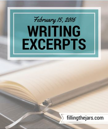 Writing Excerpts - February 15, 2016 | www.fillingthejars.com | I challenged myself to post some of the things I write each week. Here is the third weekly collection of excerpts from my morning 500-word daily writings.