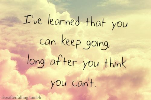 You can keep going long after you think you cant life quotes