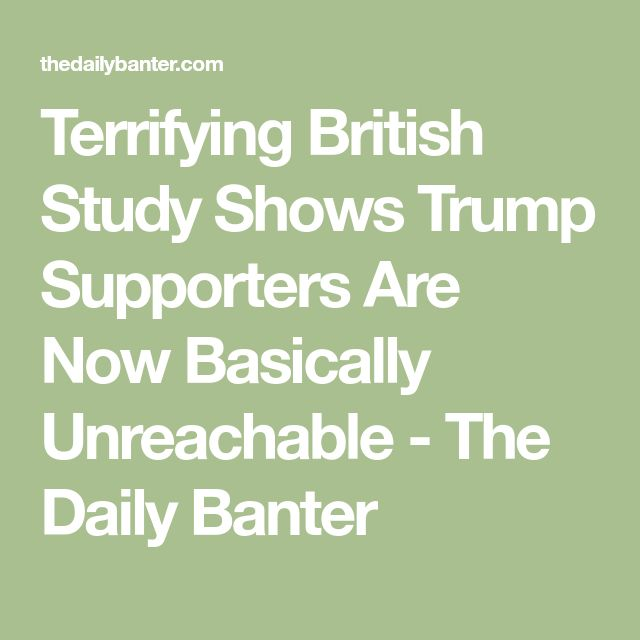 Terrifying British Study Shows Trump Supporters Are Now Basically Unreachable - The Daily Banter