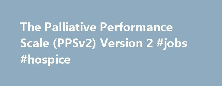 The Palliative Performance Scale (PPSv2) Version 2 #jobs #hospice http://hotels.remmont.com/the-palliative-performance-scale-ppsv2-version-2-jobs-hospice/  #palliative performance scale # The Palliative Performance Scale (PPSv2) Version 2 The Palliative Performance Scale (PPSv2) Version 2 The Palliative Performance Scale (PPSv2) Version 2 By: Tara A. Cleary, DNP, GNP-BC, CHPN, South Nassau Communities Hospital, Oceanside, New York WHY: Worldwide the population of older adults is growing at…