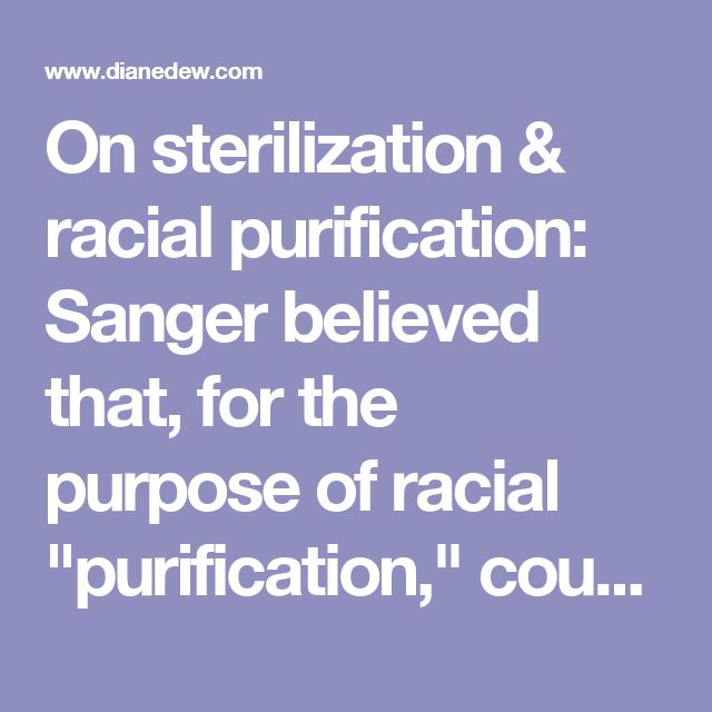 "On sterilization & racial purification: Sanger believed that, for the purpose of racial ""purification,"" couples should be rewarded who chose sterilization. Birth Control in America, The Career of Margaret Sanger, by David Kennedy, p. 117, quoting a 1923 Sanger speech."