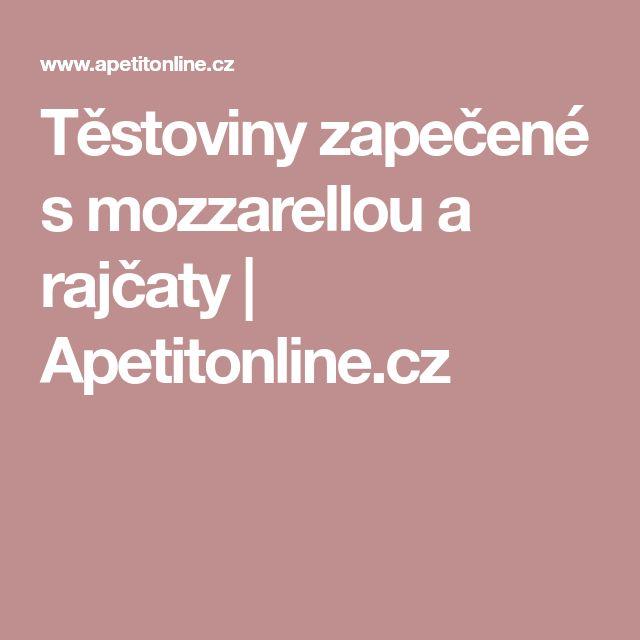 Těstoviny zapečené s mozzarellou a rajčaty | Apetitonline.cz