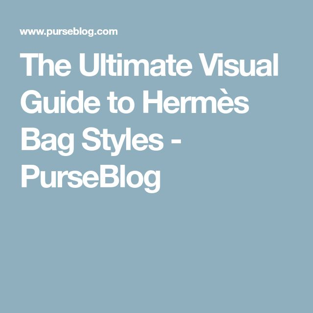 The Ultimate Visual Guide to Hermès Bag Styles - PurseBlog