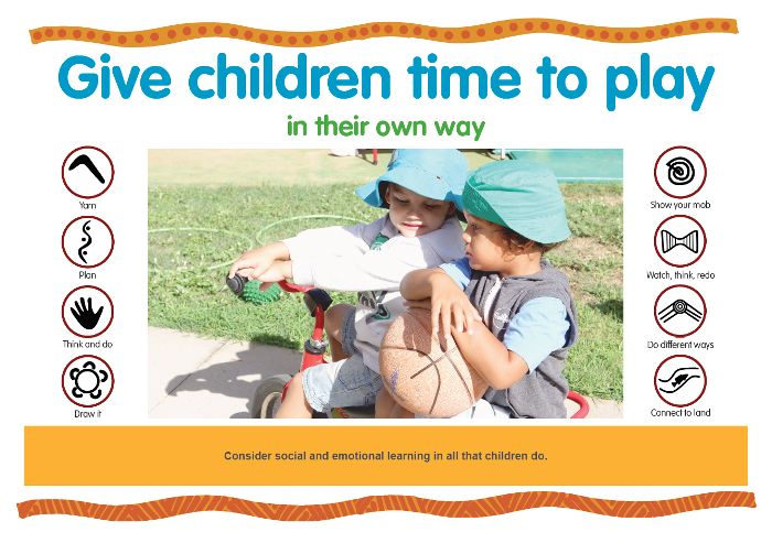 Consider social and emotional learning in all that children do. https://www.kidsmatter.edu.au/sites/default/files/public/KM%20Poster_C2_Give%20children%20time%20to%20play_HQ.pdf