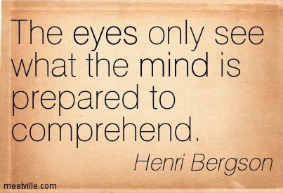 The eyes only see what the mind is prepared to comprehend. - Henri Bergson www.liberatingdivineconsciousness.com