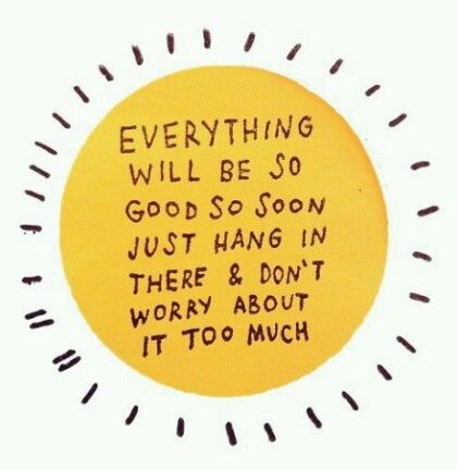 Everything will be so good soon just hang in there & don't worry about it too much.