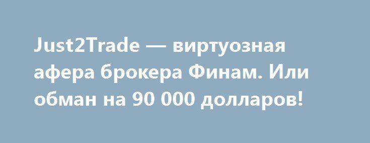 Just2Trade — виртуозная афера брокера Финам. Или обман на 90 000 долларов! http://прогноз-валют.рф/just2trade-%d0%b2%d0%b8%d1%80%d1%82%d1%83%d0%be%d0%b7%d0%bd%d0%b0%d1%8f-%d0%b0%d1%84%d0%b5%d1%80%d0%b0-%d0%b1%d1%80%d0%be%d0%ba%d0%b5%d1%80%d0%b0-%d1%84%d0%b8%d0%bd%d0%b0%d0%bc-%d0%b8%d0%bb%d0%b8/  Прошу отнестись с полной серьезностью и по возможности поспособствовать распространению данной информации, дабы уберечь людей от тех же ошибок.Меня зовут Никита Костанда. Я являюсь трейдером…