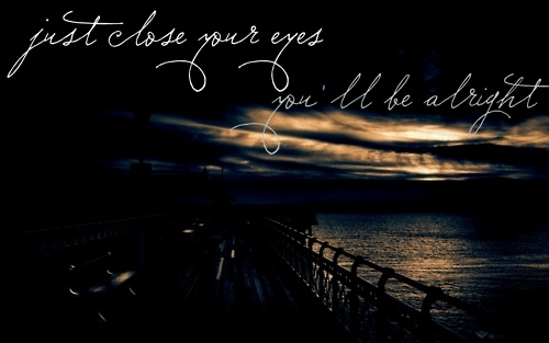 Just close your eyes, you'll be alright