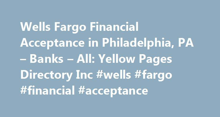 Wells Fargo Financial Acceptance in Philadelphia, PA – Banks – All: Yellow Pages Directory Inc #wells #fargo #financial #acceptance http://hawai.remmont.com/wells-fargo-financial-acceptance-in-philadelphia-pa-banks-all-yellow-pages-directory-inc-wells-fargo-financial-acceptance/  # Wells Fargo Financial Acceptance in PHILADELPHIA, Pennsylvania Helpful Tip for: Banks – All Banks, in PHILADELPHIA, are commercial enterprises serving as financial intermediaries. There are several types of banks…