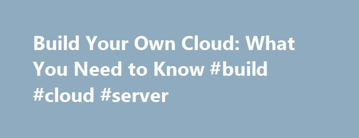 Build Your Own Cloud: What You Need to Know #build #cloud #server http://degree.nef2.com/build-your-own-cloud-what-you-need-to-know-build-cloud-server/  # Build Your Own Cloud: What You Need to Know Updated: June 8, 2015 Applies To: Windows Server 2012 R2, System Center 2012 R2 You can build your own cloud infrastructure using Microsoft products and technologies such as Windows Server® 2012 R2, System Center 2012 R2 Virtual Machine Manager, Windows Azure Pack for Windows Server, and SQL…