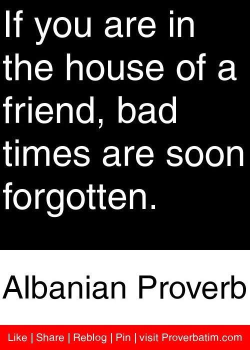 If you are in the house of a friend, bad times are soon forgotten. - Albanian Proverb #proverbs #quotes