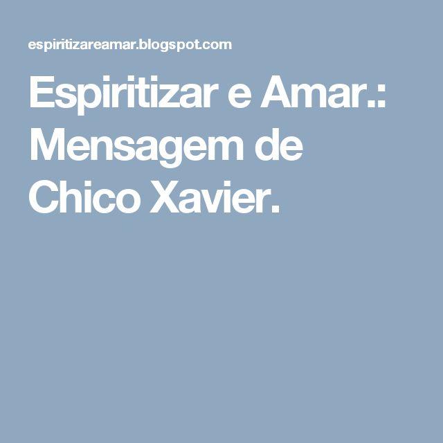 Espiritizar e Amar.: Mensagem de Chico Xavier.