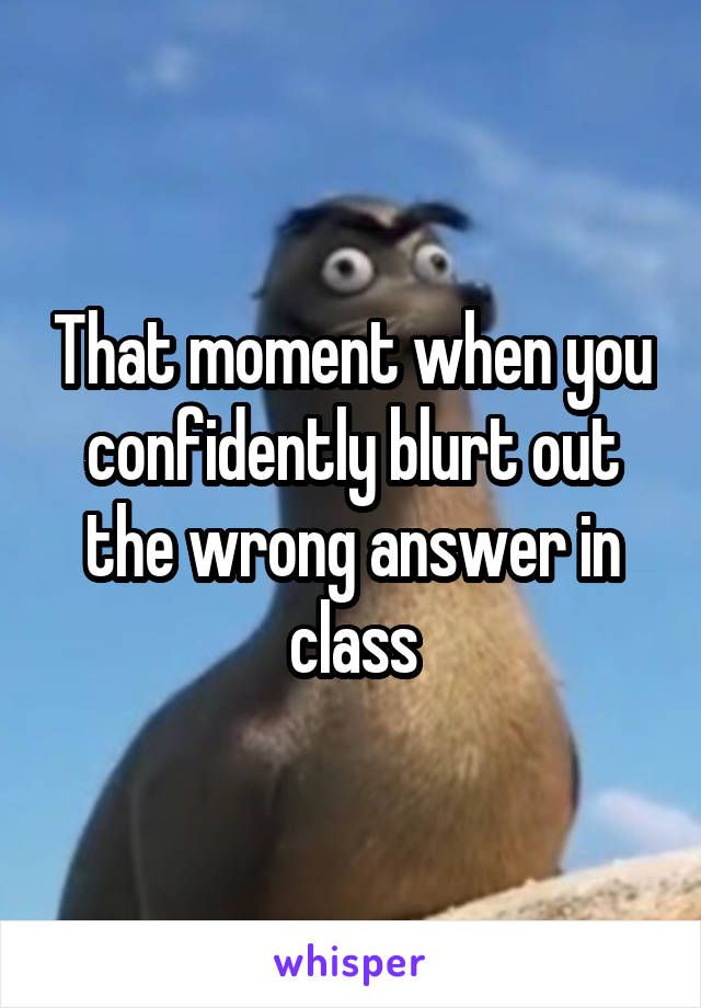 That moment when you confidently blurt out the wrong answer in class