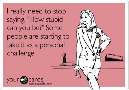 (ecard)Stupid People Funny Ecards, Funny Quotes And Sayings, Stupid People Ecards, People Are Stupid Quotes, Sarcasm Ecards Truths Thoughts, Ecards Funny Stupid People, Ecards Funny Sarcasm, Sarcasm Humor Ecards, Stupid People Quotes