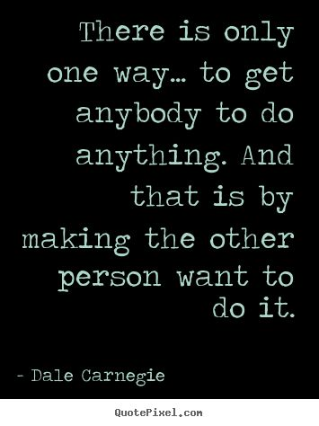 There+is+only+one+way...+to+get+anybody+to+do+anything...+Dale+Carnegie+greatest+motivational+quote