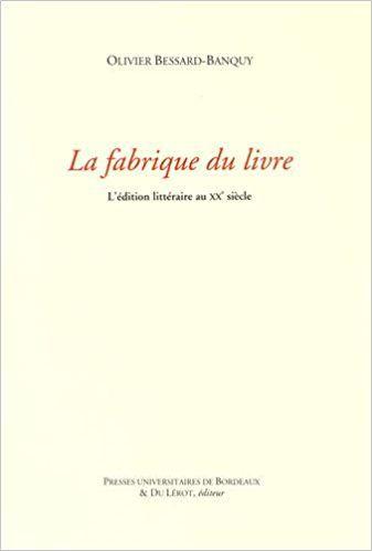 La fabrique du livre : L'édition littéraire au XXe siècle - Olivier Bessard-Banquy