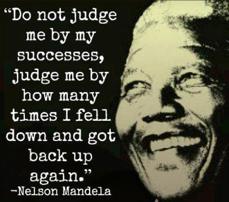 """""""Don't judge me for how many times i fail but for how many times i get back up."""" Nelson Mandela."""