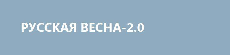РУССКАЯ ВЕСНА-2.0 http://rusdozor.ru/2017/03/08/russkaya-vesna-2-0/  В начале 2017 года, как и в 2014 году, на Донбассе присутствуют три разные идеи, за которые сражаются местные ополченцы и добровольцы из Украины и России. Первая идея — Донбасс сражается за независимость ДНР и ЛНР, чтобы потом эти непризнанные ...