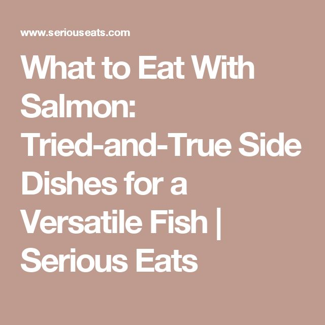 What to Eat With Salmon: Tried-and-True Side Dishes for a Versatile Fish | Serious Eats