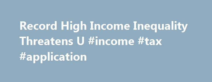 Record High Income Inequality Threatens U #income #tax #application http://income.remmont.com/record-high-income-inequality-threatens-u-income-tax-application/  #income inequality # Suffering Under the Weight of Inequality Dan Wasserman/Tribune Media Services A report released this week by an economist at the University of California, Berkeley, shows that income inequality in the U.S. economy is at a new high. As the economy struggles in the wake of the Great Recession, income inequality…