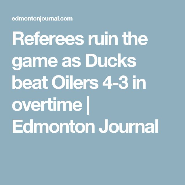 Referees ruin the game as Ducks beat Oilers 4-3 in overtime | Edmonton Journal